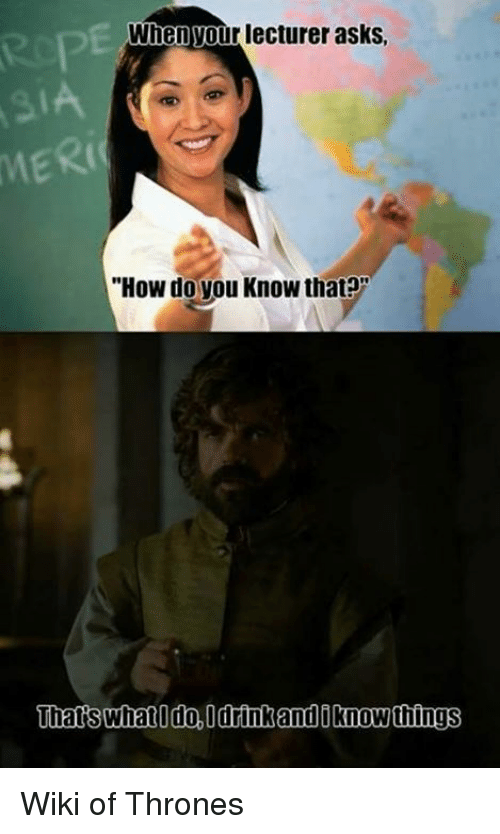 "thats what i do: When Your lecturer asks,  ""How do you Know that?""  Thats what I do, Odrink and Oknow things Wiki of Thrones"