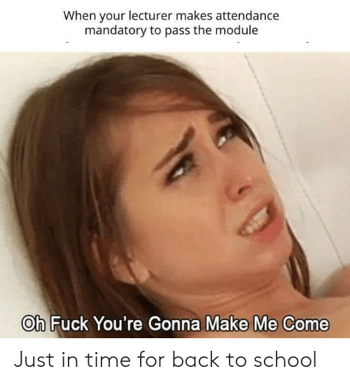 module: When your lecturer makes attendance  mandatory to pass the module  Oh Fuck You're Gonna Make Me Come Just in time for back to school