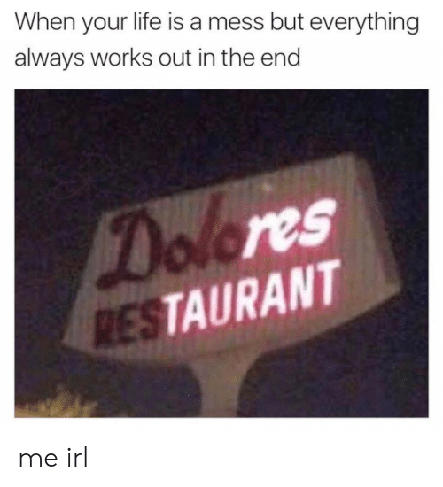 Life, Restaurant, and Irl: When your life is a mess but everything  always works out in the end  Dolores  RESTAURANT me irl