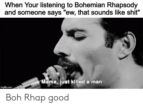 "Bohemian: When Your listening to Bohemian Rhapsody  and someone says ""ew, that sounds like shit?  Mama, Just killed a man  imgflip.com Boh Rhap good"