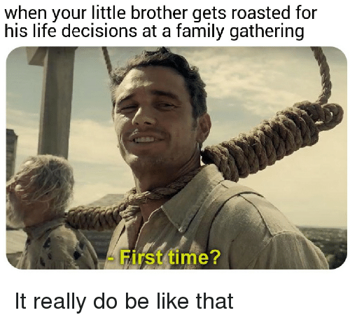 Be Like, Family, and Life: when your little brother gets roasted for  his life decisions at a family gathering  First time? It really do be like that