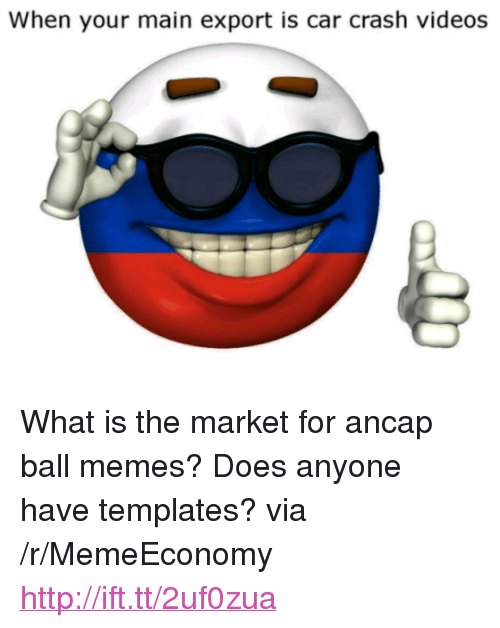 """Memes, Videos, and Http: When your main export is car crash videos <p>What is the market for ancap ball memes? Does anyone have templates? via /r/MemeEconomy <a href=""""http://ift.tt/2uf0zua"""">http://ift.tt/2uf0zua</a></p>"""