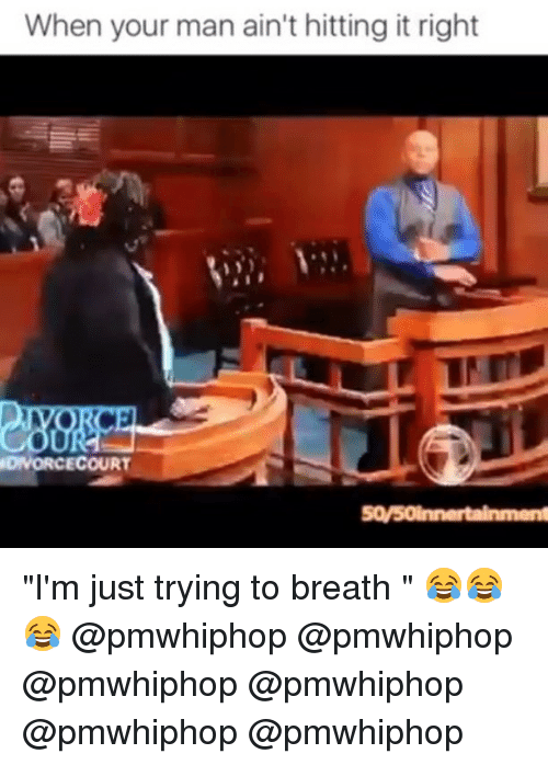"""Memes, 🤖, and Man: When your man ain't hitting it right  DIVORCECOURT """"I'm just trying to breath """" 😂😂😂 @pmwhiphop @pmwhiphop @pmwhiphop @pmwhiphop @pmwhiphop @pmwhiphop"""