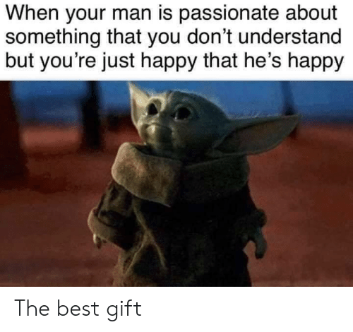Passionate: When your man is passionate about  something that you don't understand  but you're just happy that he's happy The best gift