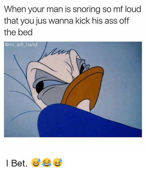 Ass, I Bet, and Dank Memes: When your man is snoring so mf loud  that you jus wanna kick his ass off  the bed  @mr_left hand I Bet. 😅😂😅