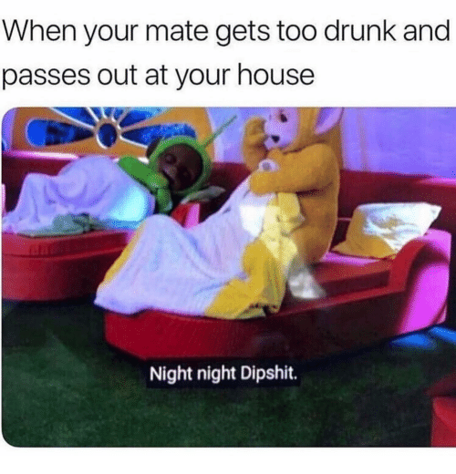Drunk, Funny, and House: When your mate gets too drunk and  passes out at your house  Night night Dipshit.