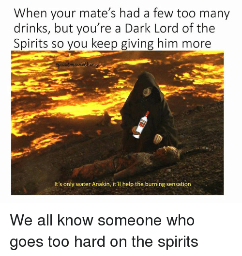 Star Wars, Help, and Water: When your mate's had a few too many  drinks, but you're a Dark Lord of the  Spirits so you keep giving him more  It's only water Anakin, it'll help the burning sensation We all know someone who goes too hard on the spirits