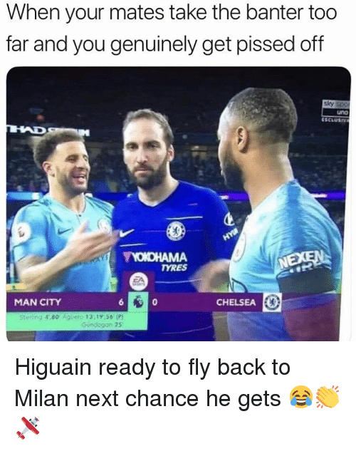 Milan: When your mates take the banter too  far and you genuinely get pissed off  sky  uno  NEXEN  TYRES  MAN CITY  CHELSEA E  Stetling 4,80 Agueto 13,19,56 P  Gundogan 25 Higuain ready to fly back to Milan next chance he gets 😂👏🛩