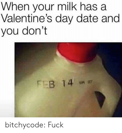 Saed: When your milk has a  Valentine's day date and  you don't  FEB 14  sa 07 bitchycode: Fuck