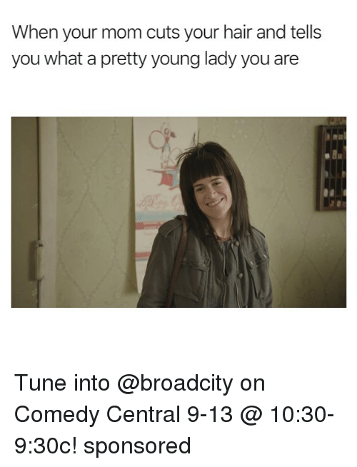 Memes, Comedy Central, and Hair: When your mom cuts your hair and tells  you what a pretty young lady you are Tune into @broadcity on Comedy Central 9-13 @ 10:30-9:30c! sponsored
