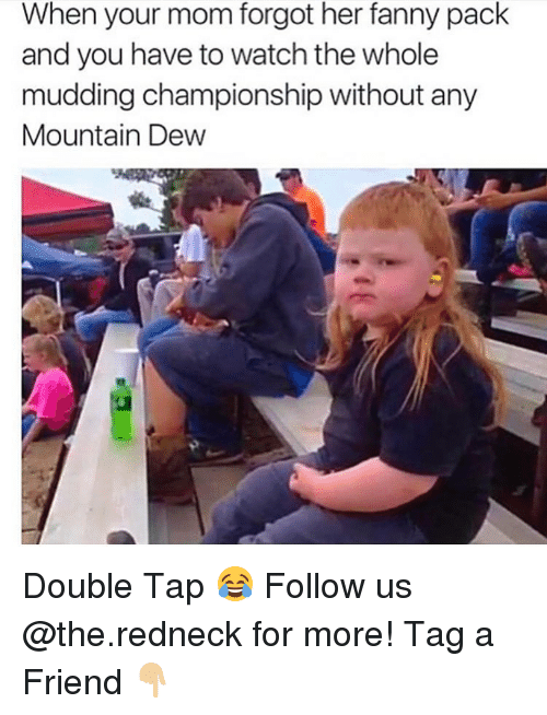 Funny, Redneck, and Mountain Dew: When your mom forgot her fanny pack  and you have to watch the whole  mudding championship without any  Mountain Dew Double Tap 😂 Follow us @the.redneck for more! Tag a Friend 👇🏼