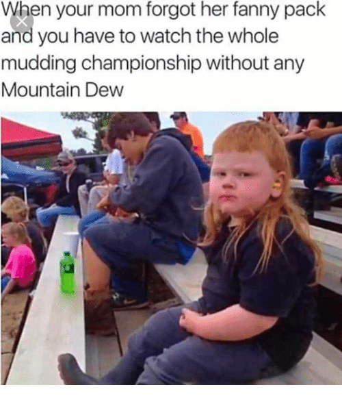 Mountain Dew, Watch, and Mom: When your mom forgot her fanny pack  and you have to watch the whole  mudding championship without any  Mountain Dew