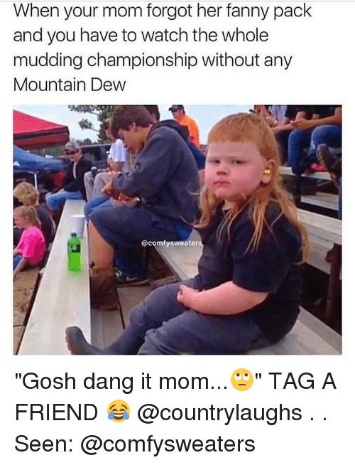 "Memes, Mountain Dew, and 🤖: When your mom forgot her fanny pack  and you have to watch the whole  mudding championship without any  Mountain Dew  @comfy sweater ""Gosh dang it mom...🙄"" TAG A FRIEND 😂 @countrylaughs . . Seen: @comfysweaters"