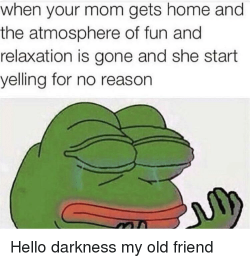 Hello, Home, and Hello Darkness, My Old Friend: when your mom gets home and  the atmosphere of fun and  relaxation is gone and she start  yelling for no reason Hello darkness my old friend