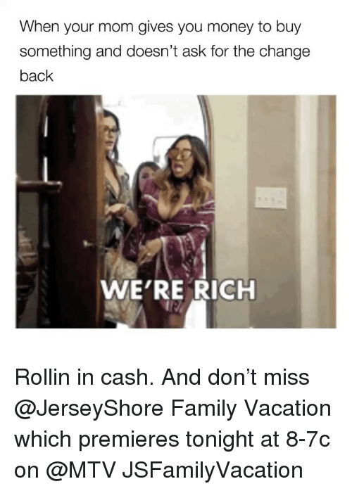 Family, Funny, and Money: When your mom gives you money to buy  something and doesn't ask for the change  back  WE'RE RICH Rollin in cash. And don't miss @JerseyShore Family Vacation which premieres tonight at 8-7c on @MTV JSFamilyVacation