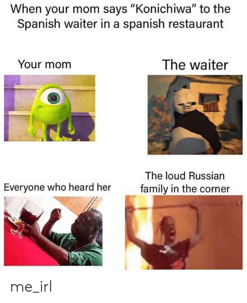 "Corner: When your mom says ""Konichiwa"" to the  Spanish waiter in a spanish restaurant  The waiter  Your mom  The loud Russian  Everyone who heard her  family in the corner me_irl"