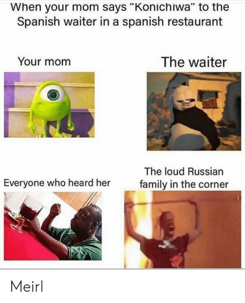 "Corner: When your mom says ""Konichiwa"" to the  Spanish waiter in a spanish restaurant  The waiter  Your mom  The loud Russian  Everyone who heard her  family in the corner Meirl"