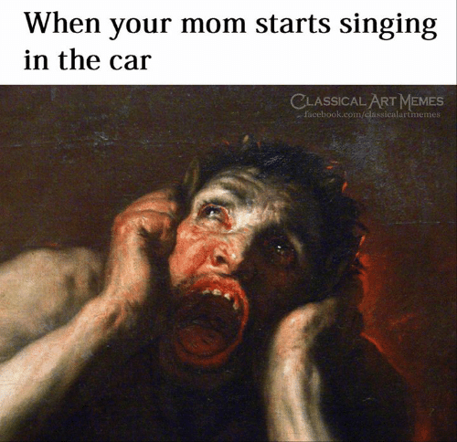 Facebook, Memes, and Singing: When your mom starts singing  in the car  CLASSICAL ART MEMES  facebook.com/classicalartmemes