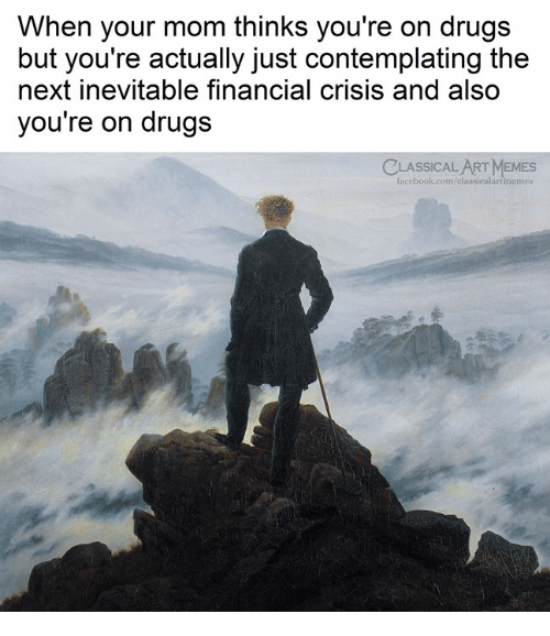 Drugs, Memes, and Classical Art: When your mom thinks you're on drugs  but you're actually just contemplating the  next inevitable financial crisis and also  you're on drugs  CLASSICAL ART MEMES