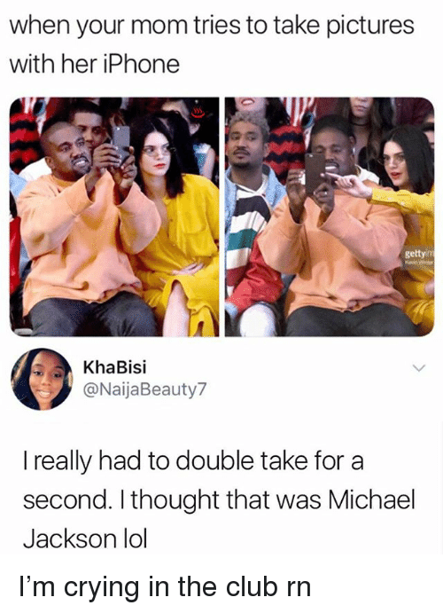 Club, Crying, and Iphone: when your mom tries to take pictures  with her iPhone  gettyim  KhaBisi  @NaijaBeauty7  I really had to double take for a  second. I thought that was Michael  Jackson lol I'm crying in the club rn