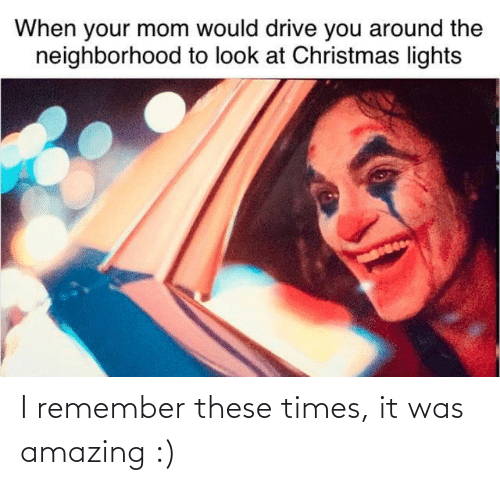 your mom: When your mom would drive you around the  neighborhood to look at Christmas lights I remember these times, it was amazing :)