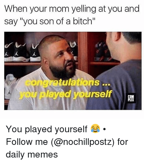"Bitch, Memes, and Mom: When your mom yelling at you and  say ""you son of a bitch""  etulations  layed yourself  youi p You played yourself 😂 • ➜ Follow me (@nochillpostz) for daily memes"