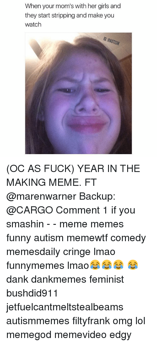 Making Meme: When your mom's with her girls and  they start stripping and make you  watch (OC AS FUCK) YEAR IN THE MAKING MEME. FT @marenwarner Backup: @CARGO Comment 1 if you smashin - - meme memes funny autism memewtf comedy memesdaily cringe lmao funnymemes lmao😂😂😂 😂 dank dankmemes feminist bushdid911 jetfuelcantmeltstealbeams autismmemes filtyfrank omg lol memegod memevideo edgy