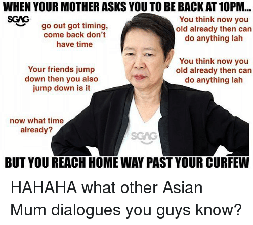 dialogues: WHEN YOUR MOTHER ASKS YOU TO BE BACK AT 10PM...  SCAG  go out got timing,  come back don't  have time  You think now you  old already then can  do anything lah  ︶  Your friends jump  down then you also  jump down is it  You think now you  old already then can  do anything lah  now what time  already?  SGAG  BUT YOU REACH HOME WAY PAST YOUR CURFEW HAHAHA what other Asian Mum dialogues you guys know?