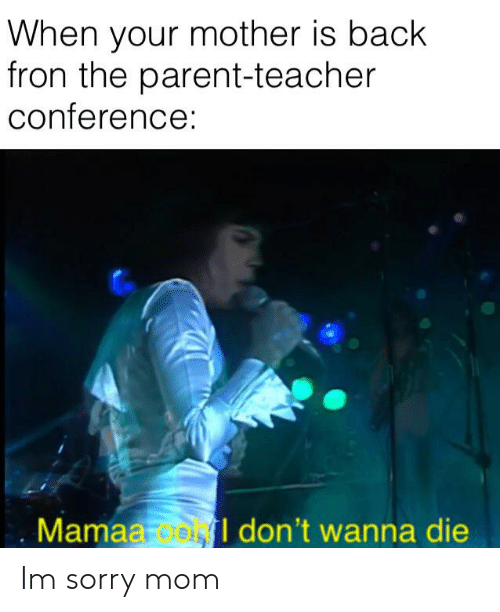 Sorry, Teacher, and Dank Memes: When your mother is back  fron the parent-teacher  conference:  Mamaa o  don't wanna die Im sorry mom