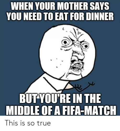 Fifa, True, and Match: WHEN YOUR MOTHER SAYS  YOU NEED TO EAT FOR DINNER  BUT YOU'RE IN THE  MIDDLE OF A FIFA-MATCH This is so true