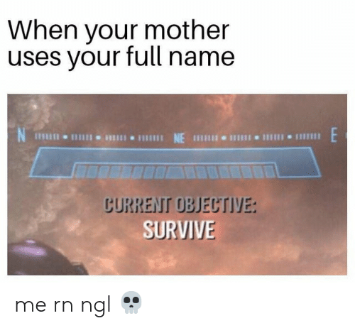 Funny, Mother, and Name: When your mother  uses your full name  шш NE П  пи  CURRENT OBJECTIVE:  SURVIVE me rn ngl 💀