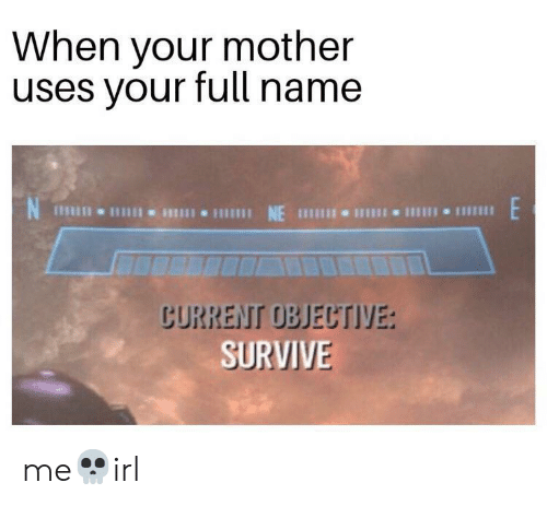 Irl, Mother, and Name: When your mother  uses your full name  NE  CURRENT OBJECTIVE:  SURVIVE me💀irl