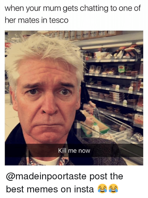 Memes, Best, and 🤖: when your mum gets chatting to one of  her mates in tesco  Kill me now @madeinpoortaste post the best memes on insta 😂😂