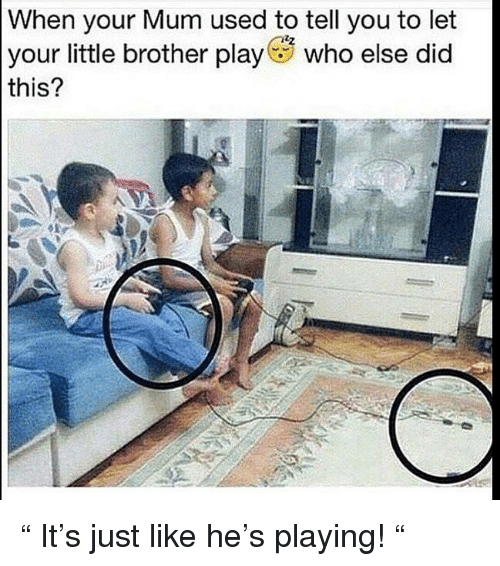 """Memes, Little Brother, and 🤖: When your Mum used to tell you to let  your little brother play who else did  this? """" It's just like he's playing! """""""