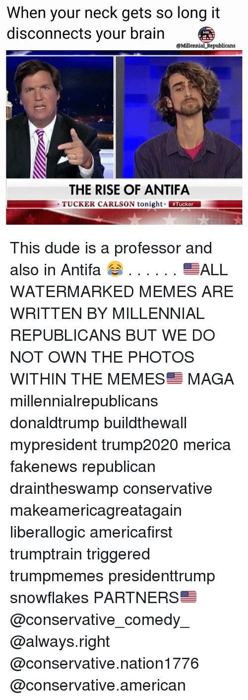 Dude, Memes, and American: When your neck gets so long it  disconnects your brain  @Millennial Republicans  THE RISE OF ANTIFA  TUCKER CARLSON tonight Tucker This dude is a professor and also in Antifa 😂 . . . . . . 🇺🇸ALL WATERMARKED MEMES ARE WRITTEN BY MILLENNIAL REPUBLICANS BUT WE DO NOT OWN THE PHOTOS WITHIN THE MEMES🇺🇸 MAGA millennialrepublicans donaldtrump buildthewall mypresident trump2020 merica fakenews republican draintheswamp conservative makeamericagreatagain liberallogic americafirst trumptrain triggered trumpmemes presidenttrump snowflakes PARTNERS🇺🇸 @conservative_comedy_ @always.right @conservative.nation1776 @conservative.american