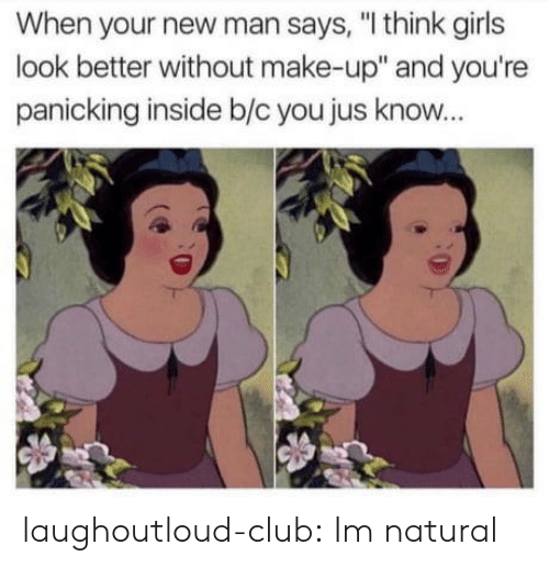 "Club, Girls, and Tumblr: When your new man says, ""I think girls  look better without make-up"" and you're  panicking inside b/c you jus know... laughoutloud-club:  Im natural"