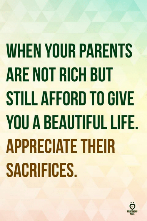 Beautiful, Life, and Parents: WHEN YOUR PARENTS  ARE NOT RICH BUT  STILL AFFORD TO GIVE  YOU A BEAUTIFUL LIFE  APPRECIATE THEIR  SACRIFICES  ELATINOP  ES