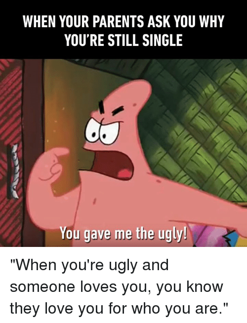 """Dank, Love, and Parents: WHEN YOUR PARENTS ASK YOU WHY  YOU'RE STILL SINGLE  You gave me the ugly! """"When you're ugly and someone loves you, you know they love you for who you are."""""""