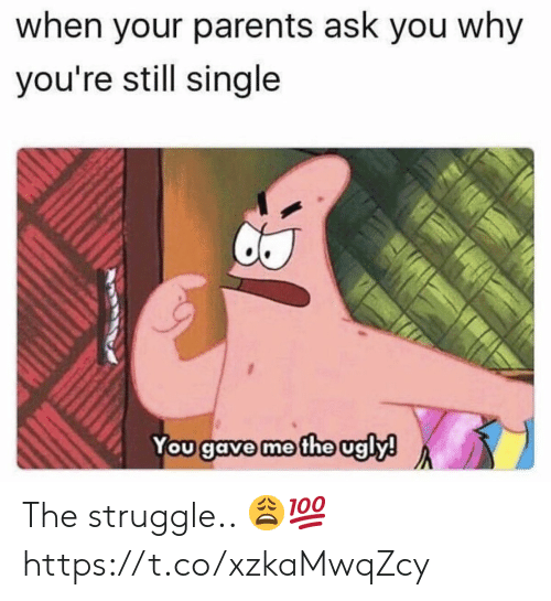 Parents, Struggle, and Ugly: when your parents ask you why  you're still single  You gave me the ugly! The struggle.. 😩💯 https://t.co/xzkaMwqZcy