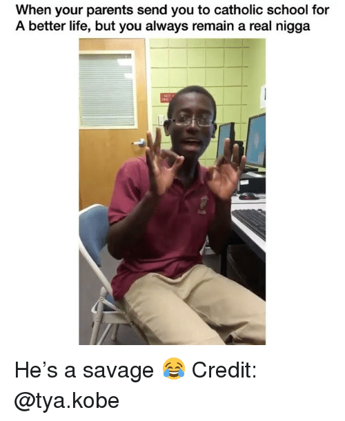 Life, Memes, and Parents: When your parents send you to catholic school for  A better life, but you always remain a real nigga He's a savage 😂 Credit: @tya.kobe