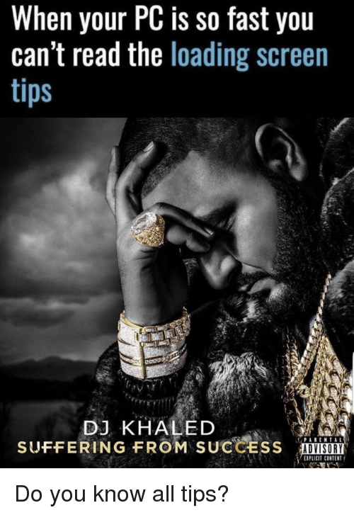 DJ Khaled: When your PC is so fast you  can't read the loading screen  DJ KHALED  SUFFERING FROM SUCCESS  ADVISORY  EXPLICIT CONTENT Do you know all tips?