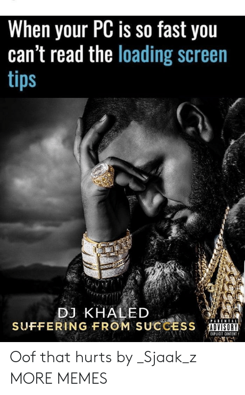 DJ Khaled: When your PC is so fast you  can't read the loading screen  tips  DJ KHALED  SUFFERING FROM  SUCCESS  İUNⅢ  ADVISORY  EXPLICIT CONTENT Oof that hurts by _Sjaak_z MORE MEMES