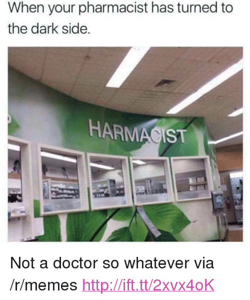 """Doctor, Memes, and Http: When your pharmacist has turned to  the dark side.  HARMA IST <p>Not a doctor so whatever via /r/memes <a href=""""http://ift.tt/2xvx4oK"""">http://ift.tt/2xvx4oK</a></p>"""