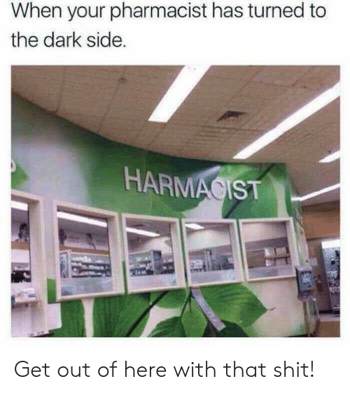 Shit, Dark, and The Dark: When your pharmacist has turned to  the dark side.  HARMAGIST Get out of here with that shit!