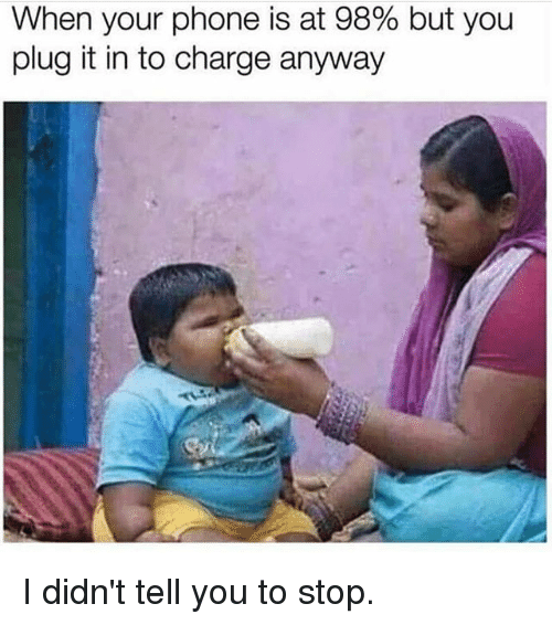 Gym, Phone, and Charge: When your phone is at 98% but you  plug it in to charge anyway I didn't tell you to stop.