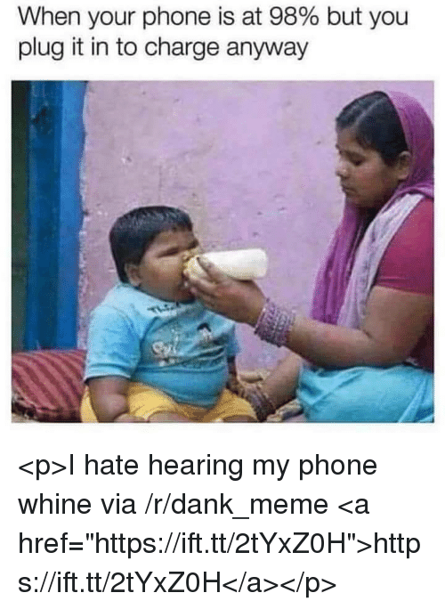 "Dank, Meme, and Phone: When your phone is at 98% but you  plug it in to charge anyway <p>I hate hearing my phone whine via /r/dank_meme <a href=""https://ift.tt/2tYxZ0H"">https://ift.tt/2tYxZ0H</a></p>"