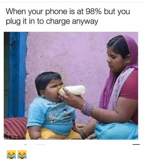 Memes, Phone, and 🤖: When your phone is at 98% but you  plug it in to charge anyway 😹😹