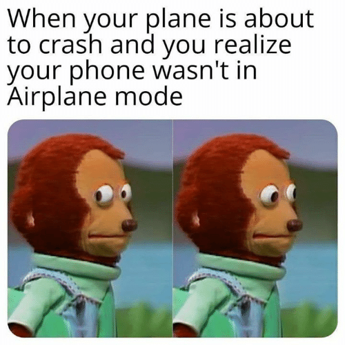 Airplane: When your plane is about  to crash and you realize  your phone wasn't in  Airplane mode