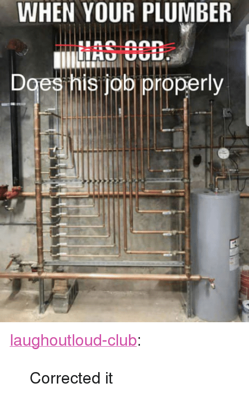 """Club, Tumblr, and Blog: WHEN YOUR PLUMBER  IAS 3CB  es his job iproperly <p><a href=""""http://laughoutloud-club.tumblr.com/post/168514288520/corrected-it"""" class=""""tumblr_blog"""">laughoutloud-club</a>:</p>  <blockquote><p>Corrected it</p></blockquote>"""