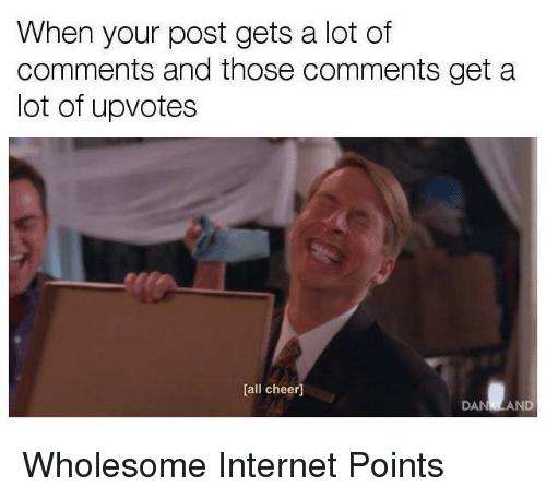Internet, Wholesome, and All: When your post gets a lot of  comments and those comments get a  lot of upvotes  [all cheer]  DANKLAND <p>Wholesome Internet Points</p>